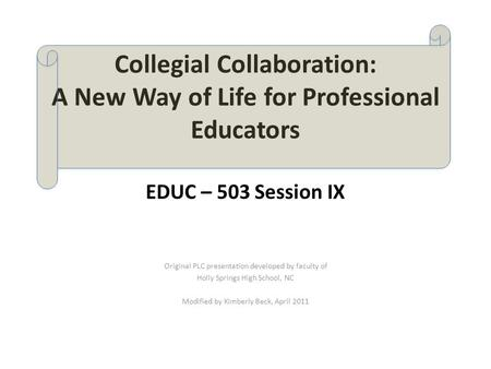 Collegial Collaboration: A New Way of Life for Professional Educators EDUC – 503 Session IX Original PLC presentation developed by faculty of Holly Springs.