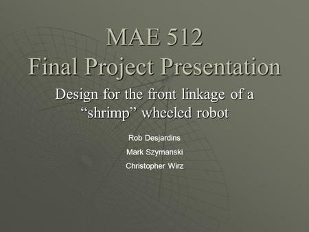 MAE 512 Final Project Presentation Design for the front linkage of a shrimp wheeled robot Rob Desjardins Mark Szymanski Christopher Wirz.