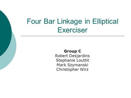 Four Bar Linkage in Elliptical Exerciser Group C Robert Desjardins Stephanie Louttit Mark Szymanski Christopher Wirz.
