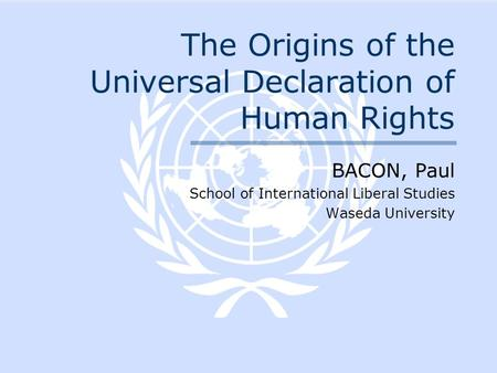 The Origins of the Universal Declaration of Human Rights BACON, Paul School of International Liberal Studies Waseda University.