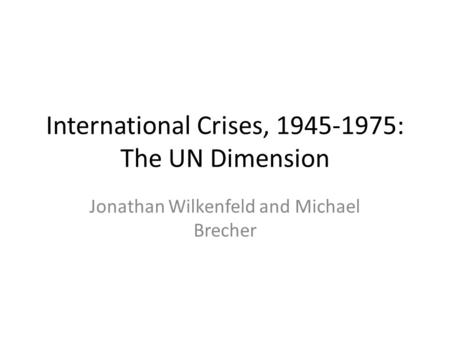 International Crises, 1945-1975: The UN Dimension Jonathan Wilkenfeld and Michael Brecher.