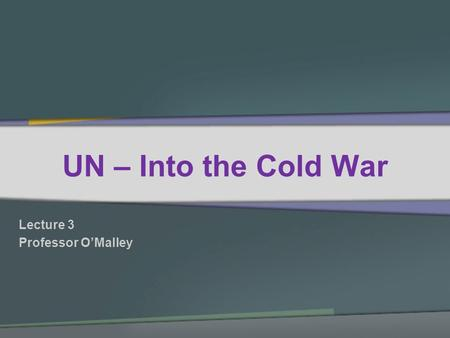 UN – Into the Cold War Lecture 3 Professor OMalley.