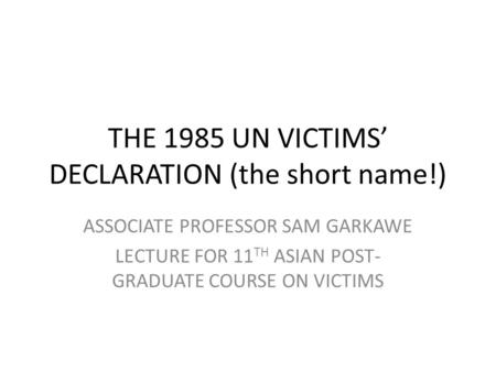 THE 1985 UN VICTIMS DECLARATION (the short name!) ASSOCIATE PROFESSOR SAM GARKAWE LECTURE FOR 11 TH ASIAN POST- GRADUATE COURSE ON VICTIMS.