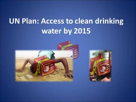 UN Plan: Access to clean drinking water by 2015. Roadmap Healthy water access is a world wide concern Integrated Water Resource Management is the solution.