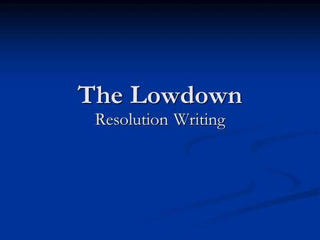 The Lowdown Resolution Writing. Resolutions Resolutions are one long sentence consisting of several parts. Resolutions are one long sentence consisting.