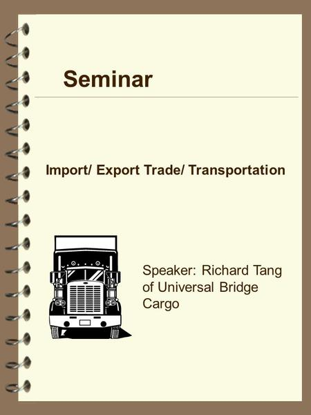 Seminar Import/ Export Trade/ Transportation Speaker: Richard Tang of Universal Bridge Cargo.
