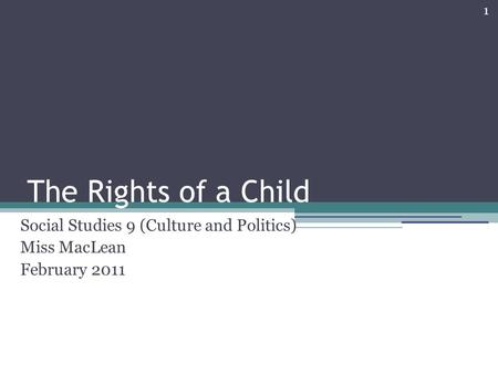 1 The Rights of a Child Social Studies 9 (Culture and Politics) Miss MacLean February 2011.