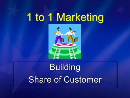 1 to 1 Marketing Building Share of Customer Building Share of Customer.