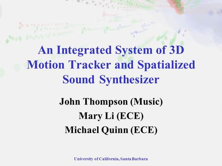 University of California, Santa Barbara An Integrated System of 3D Motion Tracker and Spatialized Sound Synthesizer John Thompson (Music) Mary Li (ECE)