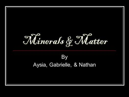 Minerals & Matter By Aysia, Gabrielle, & Nathan. What is Matter? anything with mass and volume anything with mass and volume.