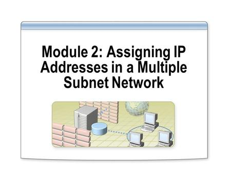 Module 2: Assigning IP Addresses in a Multiple Subnet Network.