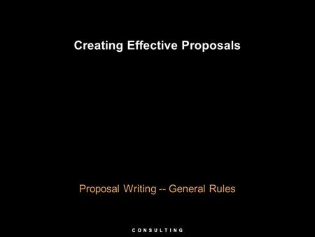 Creating Effective Proposals Proposal Writing -- General Rules C O N S U L T I N G.