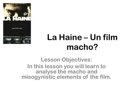 La Haine – Un film macho? Lesson Objectives: In this lesson you will learn to analyse the macho and misogynistic elements of the film.