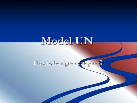 Model UN How to be a great delegate How to be a great delegate.