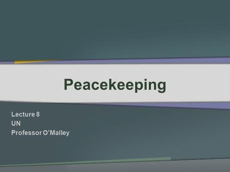 Peacekeeping Lecture 8 UN Professor OMalley. In the beginning… Peacekeeping was limited in scope – observers or military personnel to help end hostilities.