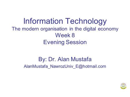 Information Technology The modern organisation in the digital economy Week 8 Evening Session By: Dr. Alan Mustafa