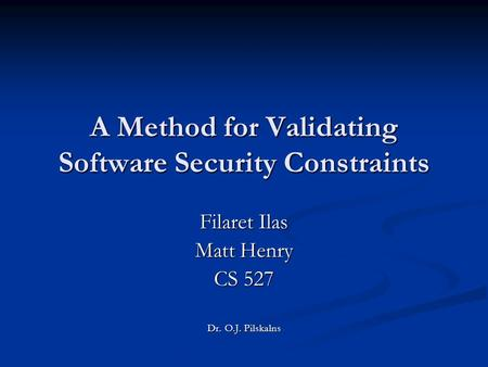 A Method for Validating Software Security Constraints Filaret Ilas Matt Henry CS 527 Dr. O.J. Pilskalns.