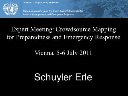 Schuyler Erle Expert Meeting: Crowdsource Mapping for Preparedness and Emergency Response Vienna, 5-6 July 2011.