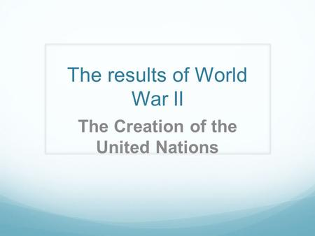 The results of World War II The Creation of the United Nations.