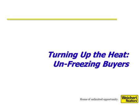 Home of unlimited opportunity. Turning Up the Heat: Un-Freezing Buyers.