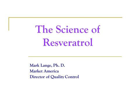 The Science of Resveratrol Mark Lange, Ph. D. Market America Director of Quality Control.