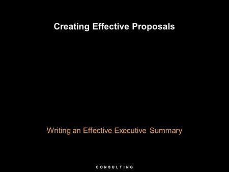 Creating Effective Proposals Writing an Effective Executive Summary C O N S U L T I N G.