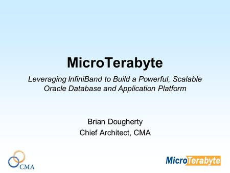 MicroTerabyte Leveraging InfiniBand to Build a Powerful, Scalable Oracle Database and Application Platform Brian Dougherty Chief Architect, CMA.