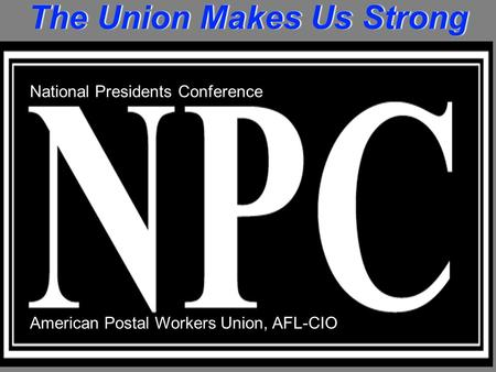 The Union Makes Us Strong National Presidents Conference American Postal Workers Union, AFL-CIO.