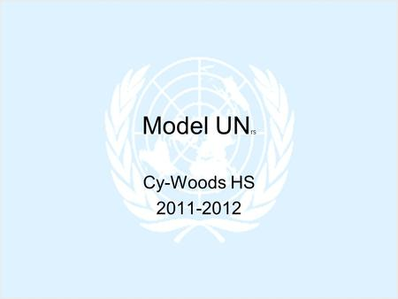 Model UN rs Cy-Woods HS 2011-2012. Model UN You and your group will be assigned a country to represent. U.S.*Mexico GermanyTurkey FranceAlgeria U.K.Guatemala.