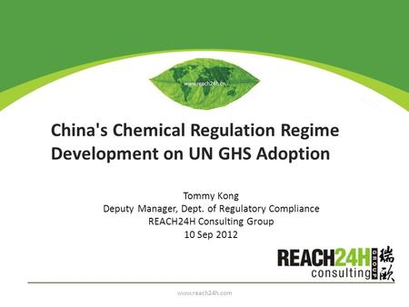 China's Chemical Regulation Regime Development on UN GHS Adoption Tommy Kong Deputy Manager, Dept. of Regulatory Compliance REACH24H Consulting Group 10.