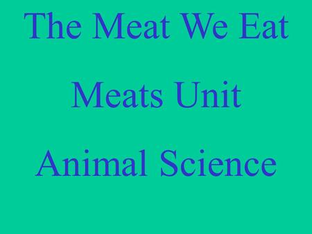 The Meat We Eat Meats Unit Animal Science. Terminology.