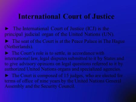 The International Court of Justice (ICJ) is the principal judicial organ of the United Nations (UN). T he seat of the Court is at the Peace Palace in The.