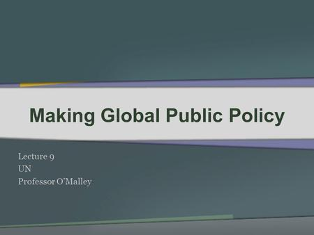 Making Global Public Policy Lecture 9 UN Professor OMalley.