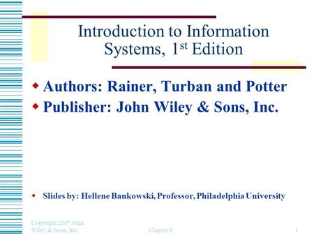 Copyright 2007 John Wiley & Sons, Inc. Chapter 81 Introduction to Information Systems, 1 st Edition Authors: Rainer, Turban and Potter Publisher: John.