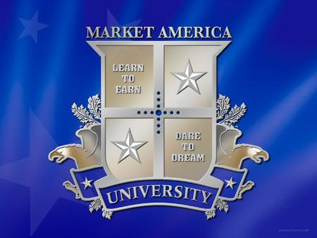 The Market America University System A Powerful Educational System to Improve Quality of Life and Build Financial Freedom.