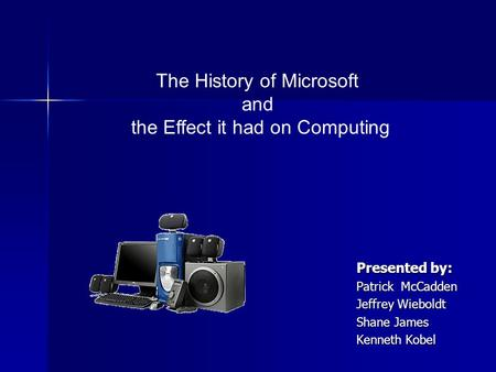 Presented by: Patrick McCadden Jeffrey Wieboldt Shane James Kenneth Kobel The History of Microsoft and the Effect it had on Computing.