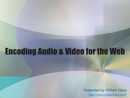 Encoding Audio & Video for the Web Presented by William Haun