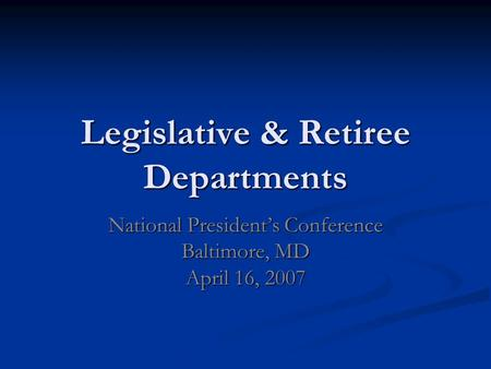 Legislative & Retiree Departments National Presidents Conference Baltimore, MD April 16, 2007.