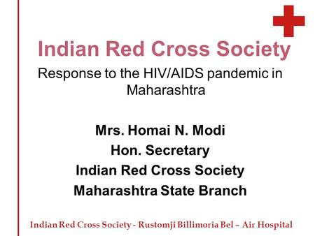 Indian Red Cross Society - Rustomji Billimoria Bel – Air Hospital Indian Red Cross Society Response to the HIV/AIDS pandemic in Maharashtra Mrs. Homai.