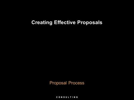 Creating Effective Proposals Proposal Process C O N S U L T I N G.