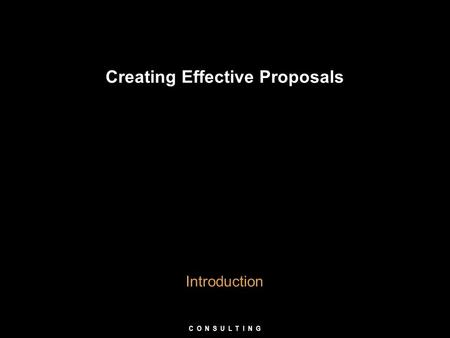 Creating Effective Proposals Introduction C O N S U L T I N G.