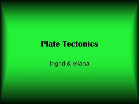 Plate Tectonics Ingrid & eliana. Who proposed and different kinds of evidence Alfred Wegener Evidence – fossils, glaciers, mountains, the continents fit.