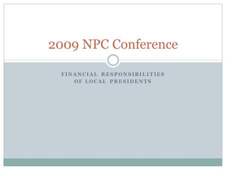 FINANCIAL RESPONSIBILITIES OF LOCAL PRESIDENTS 2009 NPC Conference.