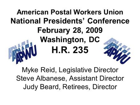 American Postal Workers Union National Presidents Conference February 28, 2009 Washington, DC H.R. 235 Myke Reid, Legislative Director Steve Albanese,