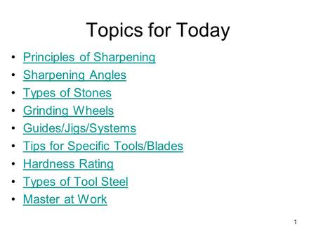 1 Topics for Today Principles of Sharpening Sharpening Angles Types of Stones Grinding Wheels Guides/Jigs/Systems Tips for Specific Tools/Blades Hardness.