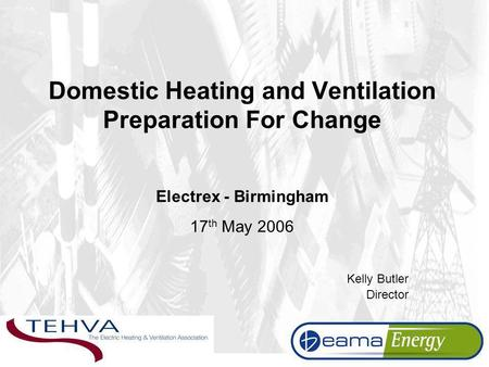 Domestic Heating and Ventilation Preparation For Change Electrex - Birmingham 17 th May 2006 Kelly Butler Director.