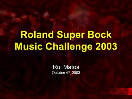 Roland Super Bock Music Challenge 2003 Rui Matos October 4 th, 2003.