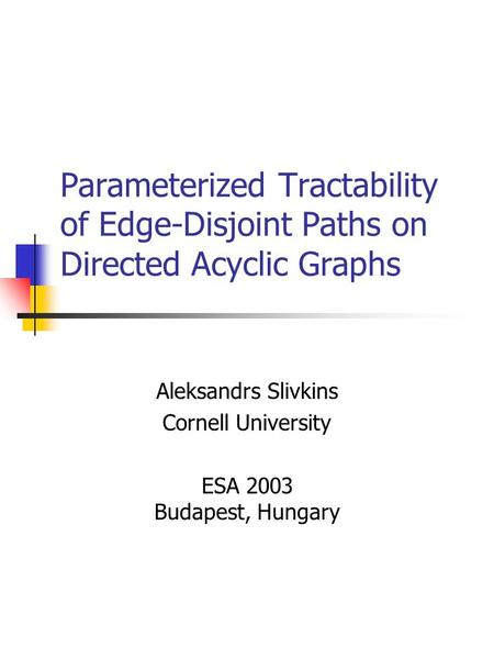 Parameterized Tractability of Edge-Disjoint Paths on Directed Acyclic Graphs Aleksandrs Slivkins Cornell University ESA 2003 Budapest, Hungary.
