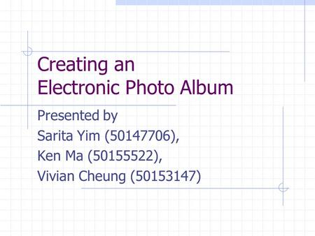 Creating an Electronic Photo Album Presented by Sarita Yim (50147706), Ken Ma (50155522), Vivian Cheung (50153147)