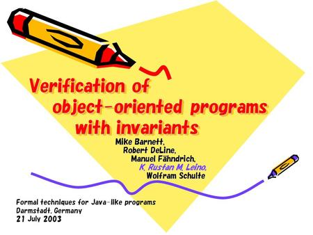 Verification of object-oriented programs with invariants Mike Barnett, Robert DeLine, Manuel Fahndrich, K. Rustan M. Leino, Wolfram Schulte Formal techniques.